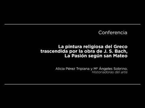 Conferencia: La pintura religiosa del Greco trascendida por la obra de J. S. Bach, La Pasión según san Mateo